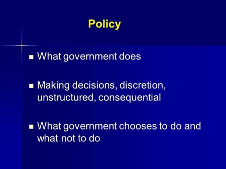 Policy What government does Making decisions, discretion, unstructured, consequential What government chooses to do and what not to do.