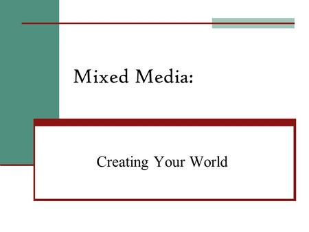 Mixed Media: Creating Your World What is Mixed Media? Mixed Media is simply art work made up of several different types of art medias.