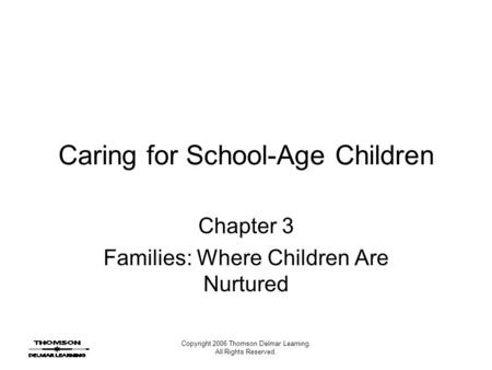Copyright 2006 Thomson Delmar Learning. All Rights Reserved. Caring for School-Age Children Chapter 3 Families: Where Children Are Nurtured.