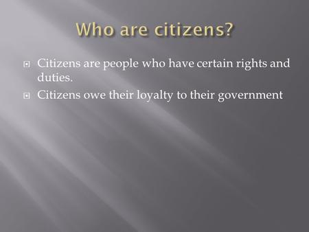  Citizens are people who have certain rights and duties.  Citizens owe their loyalty to their government.