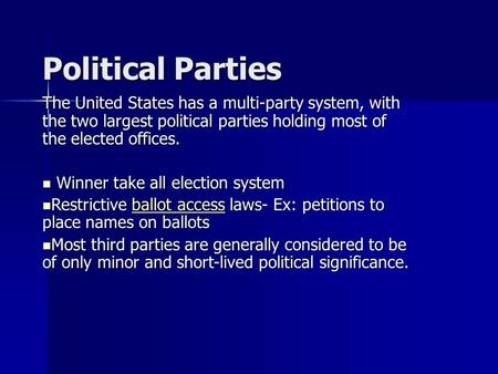 Political Parties The United States has a multi-party system, with the two largest political parties holding most of the elected offices. Winner take all.