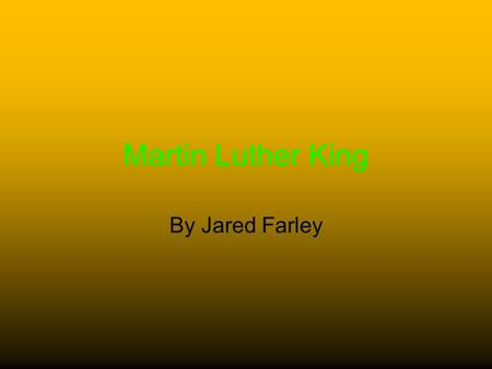 Martin Luther King By Jared Farley. Young Life Of Martin Luther King Born 1929 January 15 Born as Michael Luther 1949 graduated from Booker T high school.