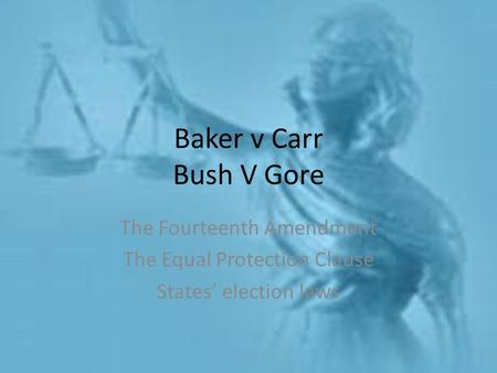 Baker v Carr Bush V Gore The Fourteenth Amendment The Equal Protection Clause States' election laws.