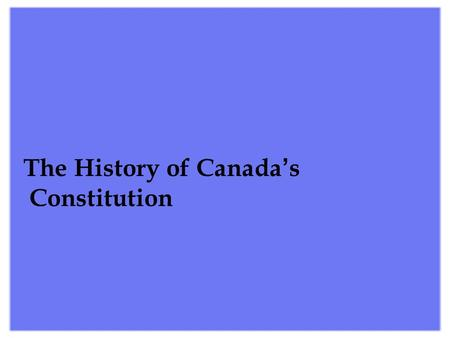 The History of Canada ' s Constitution  The History of Canada ' s Constitution There are several early Canadian constitutional documents including.