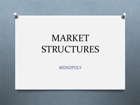 MARKET STRUCTURES MONOPOLY. O FORM WHEN BARRIERS PREVENT FIRMS FROM ENTERING A MARKET THAT HAS A SINGLE SUPPLIER O CAN TAKE ADVANTAGE OF THEIR MARKET.