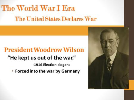 "President Woodrow Wilson ""He kept us out of the war."" -1916 Election slogan: Forced into the war by Germany The World War I Era The United States Declares."