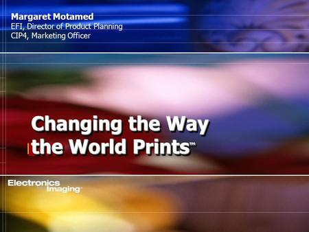 [ 8.02 ] Changing the Way the World Prints ™ Margaret Motamed EFI, Director of Product Planning CIP4, Marketing Officer.