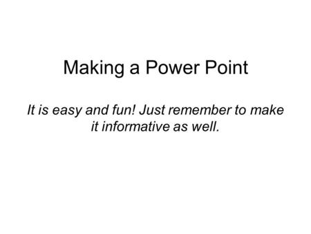 Making a Power Point It is easy and fun! Just remember to make it informative as well.