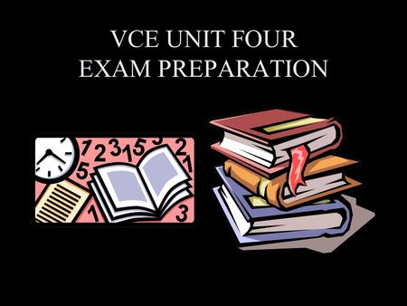 VCE UNIT FOUR EXAM PREPARATION. Preparing Yourself. Unit 4 Written Examination The following points on studying will help you to prepare yourselves so.