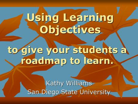 Using Learning Objectives Kathy Williams San Diego State University to give your students a roadmap to learn.