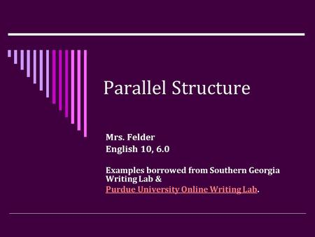 Parallel Structure Mrs. Felder English 10, 6.0 Examples borrowed from Southern Georgia Writing Lab & Purdue University Online Writing LabPurdue University.