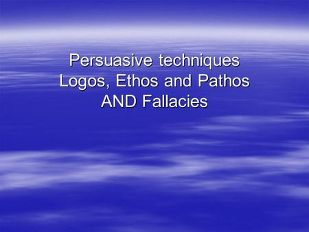 Persuasive techniques Logos, Ethos and Pathos AND Fallacies.