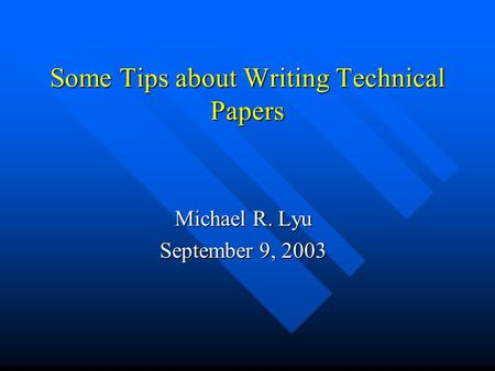 Some Tips about Writing Technical Papers Michael R. Lyu September 9, 2003.