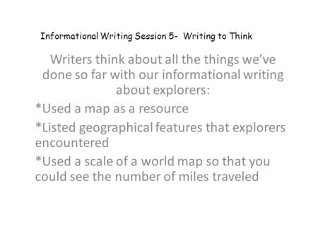 Writers think about all the things we've done so far with our informational writing about explorers: *Used a map as a resource *Listed geographical features.