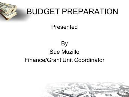 BUDGET PREPARATION Presented By Sue Muzillo Finance/Grant Unit Coordinator.
