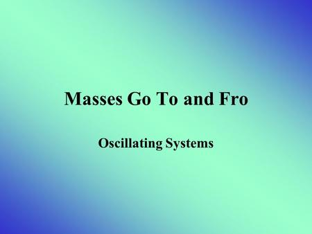 Masses Go To and Fro Oscillating Systems. Periodic Motion OSCILLATION – a periodic variation from one state to another SIMPLE HARMONIC OSCILLATOR– an.