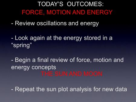 "- Review oscillations and energy - Look again at the energy stored in a ""spring"" - Begin a final review of force, motion and energy concepts - Repeat the."