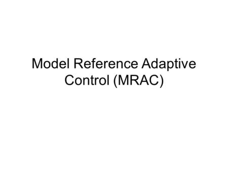 Model Reference Adaptive Control (MRAC). MRAS The Model-Reference Adaptive system (MRAS) was originally proposed to solve a problem in which the performance.