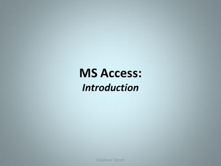 MS Access: Introduction 1Database Design. MS Access: Overview MS Access A Database Management System (DBMS) designed to create applications that organize,