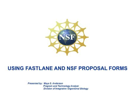USING FASTLANE AND NSF PROPOSAL FORMS Presented by: Maya S. Anderson Program and Technology Analyst Division of Integrative Organismal Biology.