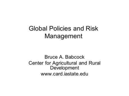 Global Policies and Risk Management Bruce A. Babcock Center for Agricultural and Rural Development www.card.iastate.edu.