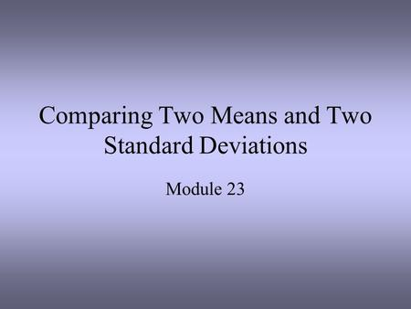 Comparing Two Means and Two Standard Deviations Module 23.
