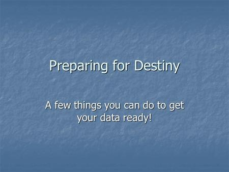 Preparing for Destiny A few things you can do to get your data ready!
