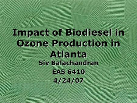 Impact of Biodiesel in Ozone Production in Atlanta Siv Balachandran EAS 6410 4/24/07 Siv Balachandran EAS 6410 4/24/07.