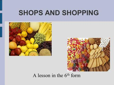 SHOPS AND SHOPPING A lesson in the 6 th form. Goals and aims To develop pupils' skills in speaking, reading, listening on the topic To develop pupils'
