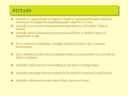Attitude  Attitude is a psychological tendency which is expressed through evaluative statements or judgments regarding people, objects or events.  Attitude.