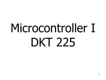 Microcontroller I DKT 225 1. Course Schedule Lecture/Lab: –Tuesday, 10:00am – 12:00am, BKQ1 (Lect) –Thursday, 9:00 am – 11:00 pm, MKQ1 (lab) –Lecturer: