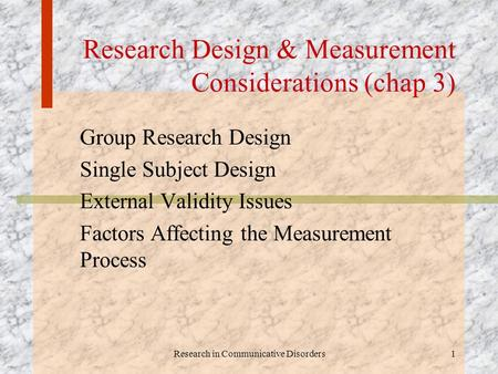 Research in Communicative Disorders1 Research Design & Measurement Considerations (chap 3) Group Research Design Single Subject Design External Validity.