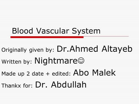 Blood Vascular System Originally given by: Dr.Ahmed Altayeb Written by: Nightmare Made up 2 date + edited: Abo Malek Thankx for: Dr. Abdullah.