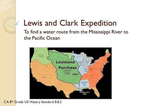 Lewis and Clark Expedition To find a water route from the Mississippi River to the Pacific Ocean CA 8 th Grade US History Standard 8.8.2.