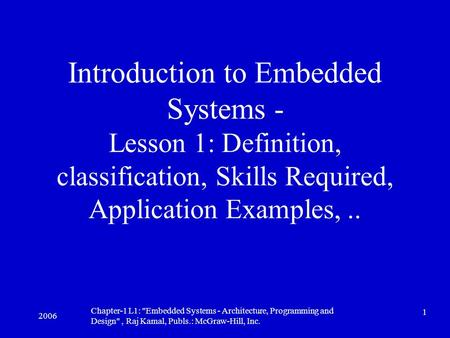 2006 Chapter-1 L1: Embedded Systems - Architecture, Programming and Design, Raj Kamal, Publs.: McGraw-Hill, Inc. 1 Introduction to Embedded Systems.