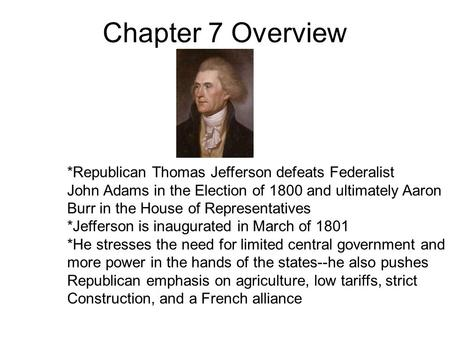Chapter 7 Overview *Republican Thomas Jefferson defeats Federalist John Adams in the Election of 1800 and ultimately Aaron Burr in the House of Representatives.