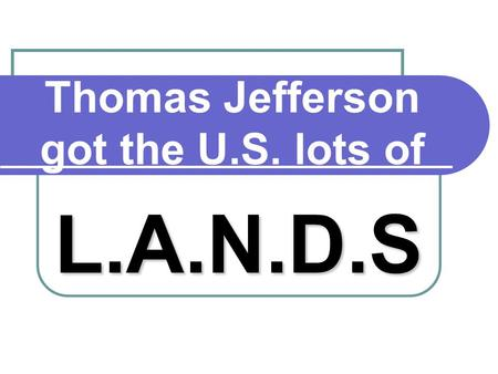 Thomas Jefferson got the U.S. lots of L.A.N.D.S. L. Louisiana Purchase (1803)  Cost $12 million  Cost about four cents an acre! Louisiana Purchase.