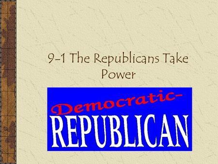 9-1 The Republicans Take Power. Thomas Jefferson 3 rd President (Republican) & Aaron Burr was Vice President.