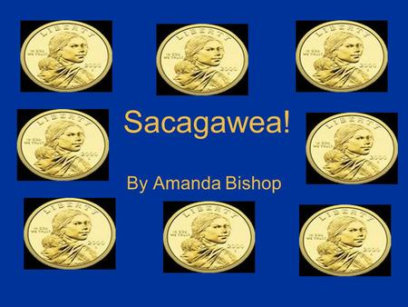 "Sacagawea! By Amanda Bishop Childhood Sacagawea was born in Idaho 1779 or 1780 She was named Sacagawea because Sacaga means ""bird"" and wea means ""woman"","