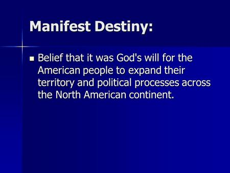 Manifest Destiny: Belief that it was God's will for the American people to expand their territory and political processes across the North American continent.