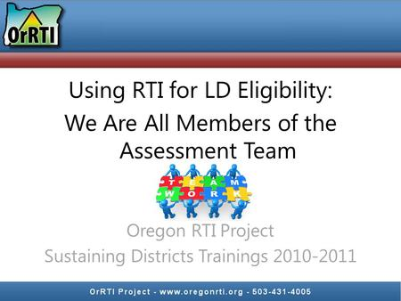 Using RTI for LD Eligibility: We Are All Members of the Assessment Team Oregon RTI Project Sustaining Districts Trainings 2010-2011.