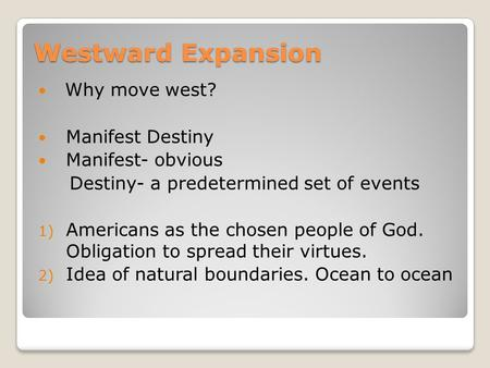 Westward Expansion Why move west? Manifest Destiny Manifest- obvious Destiny- a predetermined set of events 1) Americans as the chosen people of God. Obligation.