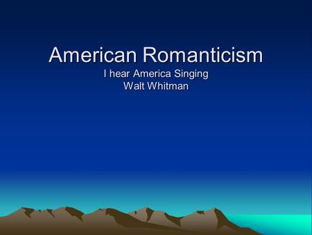 American Romanticism I hear America Singing Walt Whitman.
