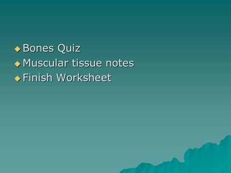 Bones Quiz  Muscular tissue notes  Finish Worksheet.