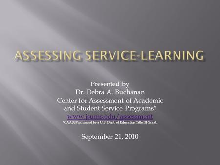 Presented by Dr. Debra A. Buchanan Center for Assessment of Academic and Student Service Programs* www.jsums.edu/assessment *CAASSP is funded by a U.S.