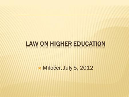  Miločer, July 5, 2012.  The Law on Higher Education was adopted by the Parliament in October 21, 2003  This Law regulates the bases of higher education,