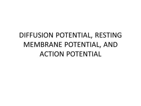 DIFFUSION POTENTIAL, RESTING MEMBRANE POTENTIAL, AND ACTION POTENTIAL