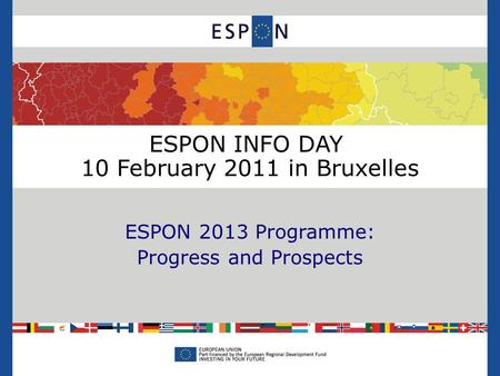 ESPON INFO DAY 10 February 2011 in Bruxelles ESPON 2013 Programme: Progress and Prospects.