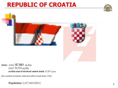 REPUBLIC OF CROATIA Area: total: 87,661 sq km land: 56,594 sq km surface area of territorial waters totals 31,067 sq km Population: 4.437,460 (2001) (the.