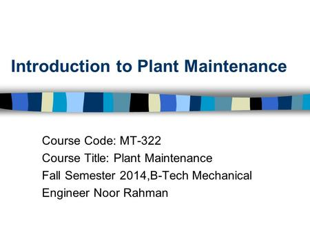 Introduction to Plant Maintenance Course Code: MT-322 Course Title: Plant Maintenance Fall Semester 2014,B-Tech Mechanical Engineer Noor Rahman.